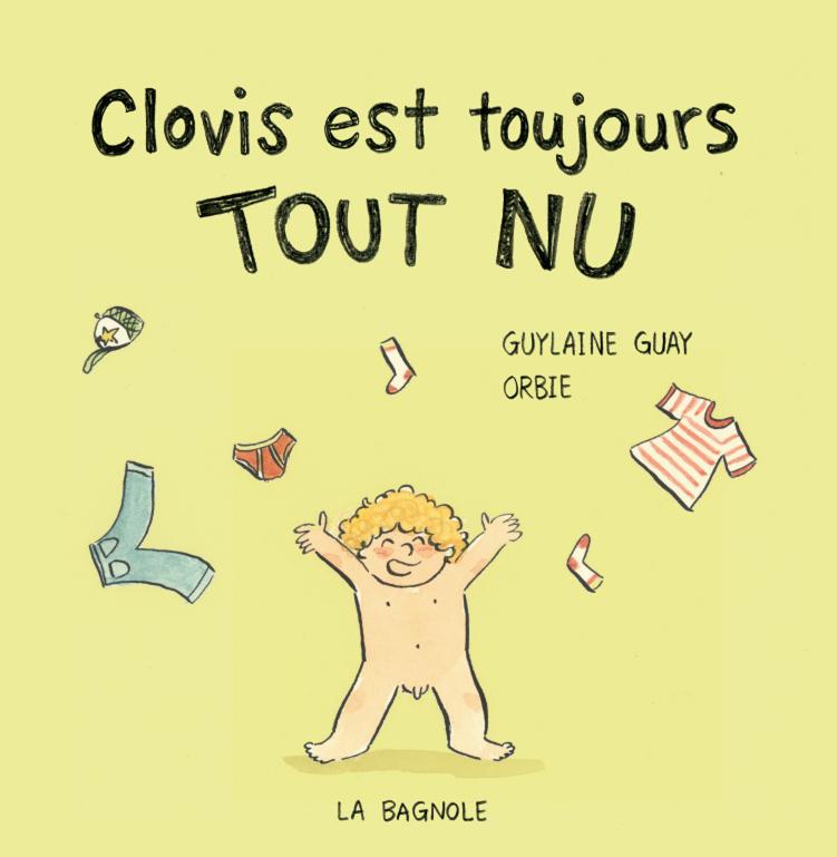 Couverture du livre Clovis est toujours tout nu. Texte de Guylaine Guay et illustrations de Orbie aux Éditions de la Bagnole. On voit Clovis, nu, qui jette ses vêtements en l'air.